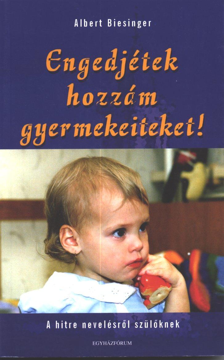 Biesinger, Albert: Engedjétek hozzám gyermekeiteket! A hitre nevelésről szülőknek